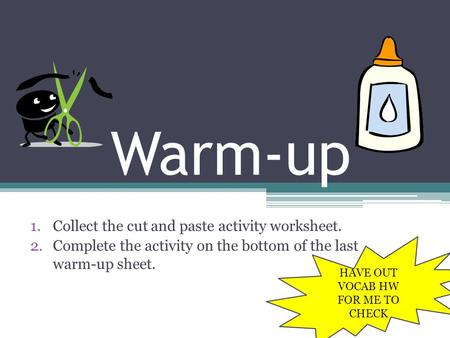 Warm-up 1.Collect the cut and paste activity worksheet. 2.Complete the activity on the bottom of the last warm-up sheet. HAVE OUT VOCAB HW FOR ME TO CHECK.