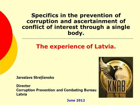 Specifics in the prevention of corruption and ascertainment of conflict of interest through a single body. The experience of Latvia. Jaroslavs Streļčenoks.