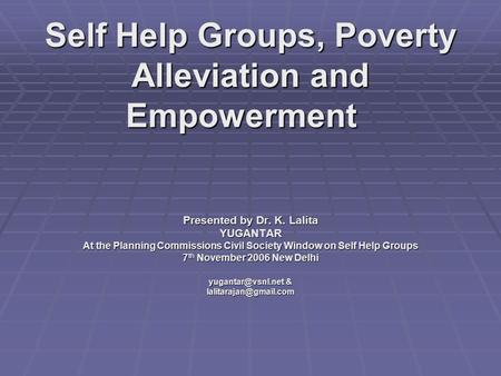 Self Help Groups, Poverty Alleviation and Empowerment Self Help Groups, Poverty Alleviation and Empowerment Presented by Dr. K. Lalita YUGANTAR At the.