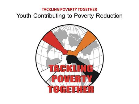 TACKLING POVERTY TOGETHER Youth Contributing to Poverty Reduction.