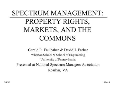 Slide 13/4/02 SPECTRUM MANAGEMENT: PROPERTY RIGHTS, MARKETS, AND THE COMMONS Gerald R. Faulhaber & David J. Farber Wharton School & School of Engineering.