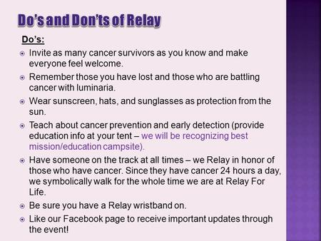 Do's:  Invite as many cancer survivors as you know and make everyone feel welcome.  Remember those you have lost and those who are battling cancer with.