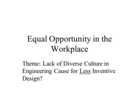Equal Opportunity in the Workplace Theme: Lack of Diverse Culture in Engineering Cause for Less Inventive Design?