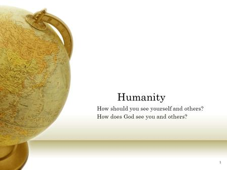 1 Humanity How should you see yourself and others? How does God see you and others?
