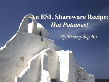 An ESL Shareware Recipe: Hot Potatoes! By Hsiang-ling Ho.