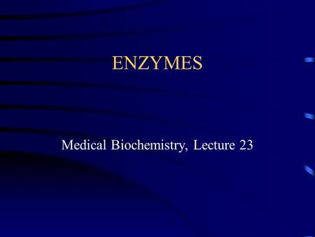 ENZYMES Medical Biochemistry, Lecture 23. Lecture 23, Outline Definition of enzyme terms and nomenclature Description of general properties of enzymes.