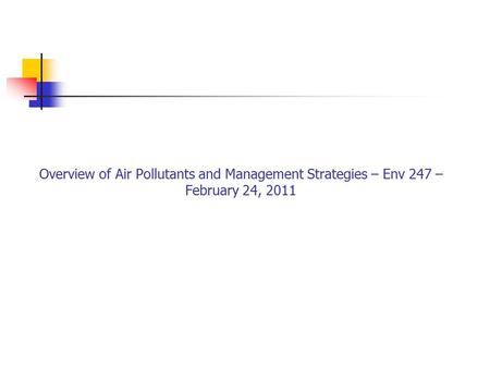 Overview of Air Pollutants and Management Strategies – Env 247 – February 24, 2011.