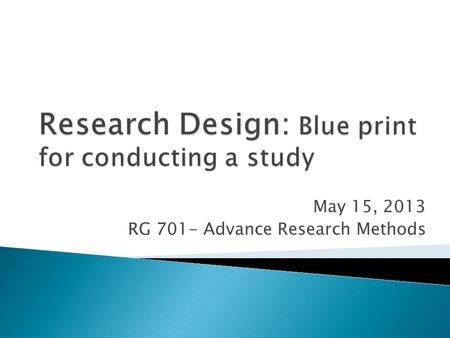 May 15, 2013 RG 701- Advance Research Methods. A plan, structure and strategy of investigation so conceived as to obtain answers to research question.