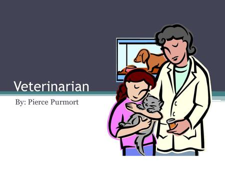 Veterinarian By: Pierce Purmort. What They Do? Examine animals to diagnose their health problems Treat and dress wounds Perform surgery on animals Test.