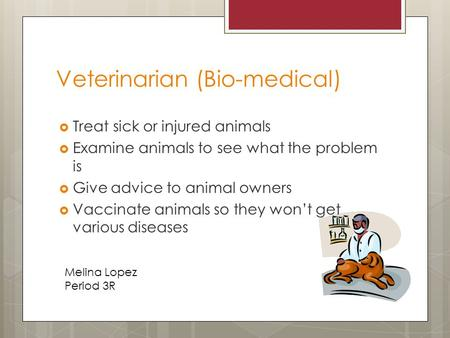 Veterinarian (Bio-medical)  Treat sick or injured animals  Examine animals to see what the problem is  Give advice to animal owners  Vaccinate animals.