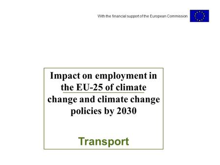 With the financial support of the European Commission Impact on employment in the EU-25 of climate change and climate change policies by 2030 Transport.