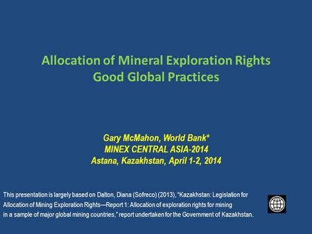 Allocation of Mineral Exploration Rights Good Global Practices Gary McMahon, World Bank* MINEX CENTRAL ASIA-2014 Astana, Kazakhstan, April 1-2, 2014 This.