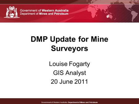 Government of Western Australia Department of Mines and Petroleum DMP Update for Mine Surveyors Louise Fogarty GIS Analyst 20 June 2011.