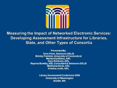 Measuring the Impact of Networked Electronic Services: Developing Assessment Infrastructure for Libraries, State, and Other Types of Consortia Presented.