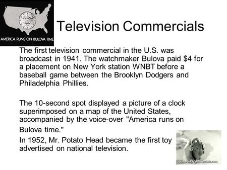 Television Commercials The first television commercial in the U.S. was broadcast in 1941. The watchmaker Bulova paid $4 for a placement on New York station.