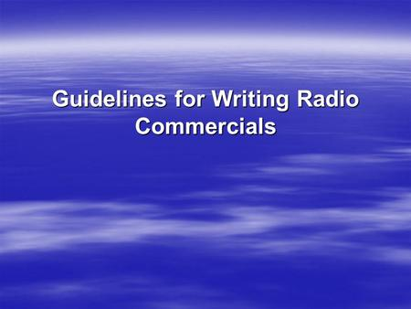 Guidelines for Writing Radio Commercials. 1. At the top right corner of the page, type your name, the client's name, and the length of the spot (e.g.,