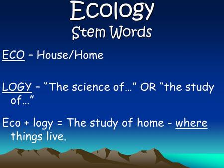 "Ecology Stem Words ECO – House/Home LOGY – ""The science of…"" OR ""the study of…"" Eco + logy = The study of home - where things live."