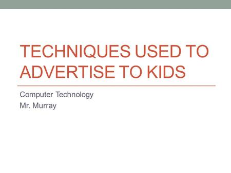 TECHNIQUES USED TO ADVERTISE TO KIDS Computer Technology Mr. Murray.
