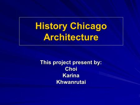 History Chicago Architecture This project present by: ChoiKarinaKhwanrutai.