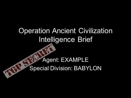 Operation Ancient Civilization Intelligence Brief Agent: EXAMPLE Special Division: BABYLON.