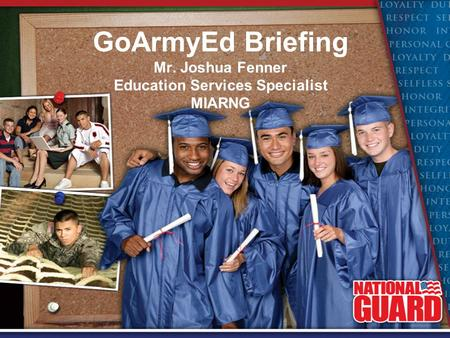 GoArmyEd Briefing Mr. Joshua Fenner Education Services Specialist MIARNG.