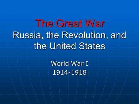 The Great War Russia, the <strong>Revolution</strong>, and the United States World War I 1914-1918.