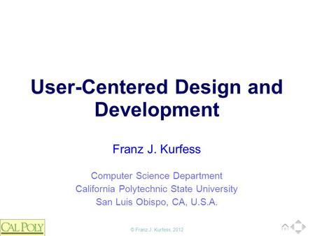 © Franz J. Kurfess, 2012 Computer Science Department California Polytechnic State University San Luis Obispo, CA, U.S.A. Franz J. Kurfess User-Centered.