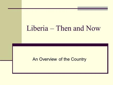 Liberia – Then and Now An Overview of the Country.