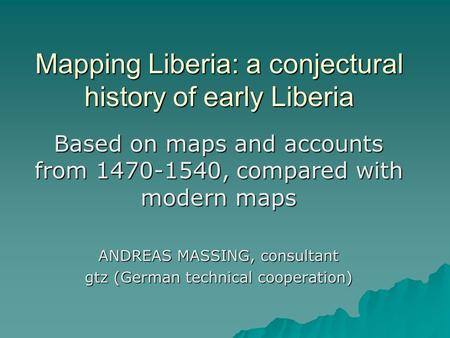 Mapping Liberia: a conjectural history of early Liberia Based on maps and accounts from 1470-1540, compared with modern maps ANDREAS MASSING, consultant.