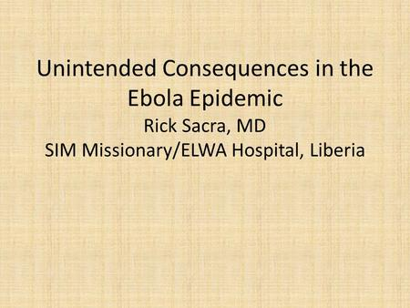 Unintended Consequences in the Ebola Epidemic Rick Sacra, MD SIM Missionary/ELWA Hospital, Liberia.
