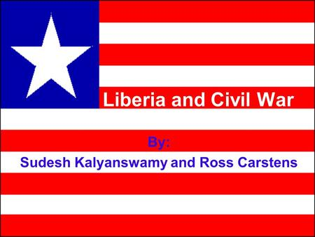 Liberia and Civil War By: Sudesh Kalyanswamy and Ross Carstens.
