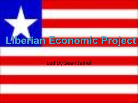 Led by Sean Jakiel. What is Liberia? Liberia is a Country on the gold coast of Africa neighboring the Atlantic Ocean Liberia was established by freed.
