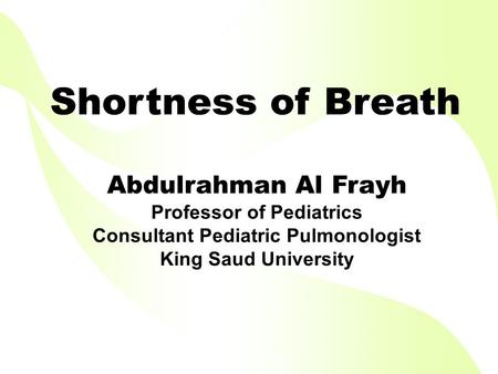 Shortness of Breath Abdulrahman Al Frayh Professor of Pediatrics Consultant Pediatric Pulmonologist King Saud University.