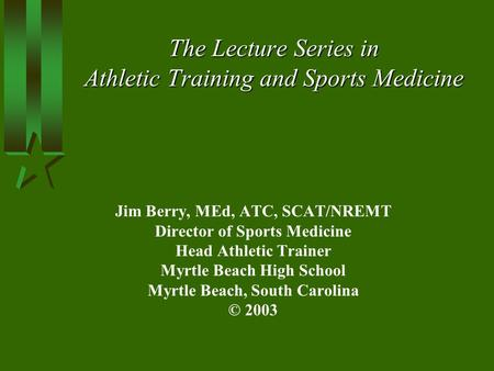 The Lecture Series in Athletic Training and Sports Medicine Jim Berry, MEd, ATC, SCAT/NREMT Director of Sports Medicine Head Athletic Trainer Myrtle Beach.