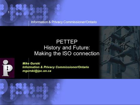 © 2002 IBM Corporation Information & Privacy Commissioner/Ontario 1 PETTEP History and Future: Making the ISO connection Mike Gurski Information & Privacy.