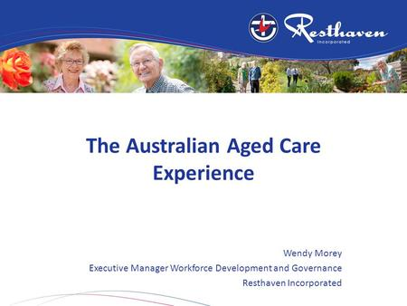 The Australian Aged Care Experience Wendy Morey Executive Manager Workforce Development and Governance Resthaven Incorporated.