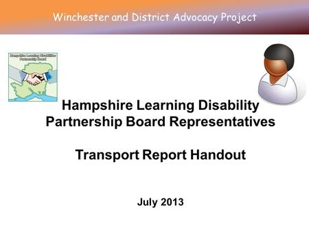 Hampshire Learning Disability Partnership Board Representatives Transport Report Handout July 2013 Winchester and District Advocacy Project.