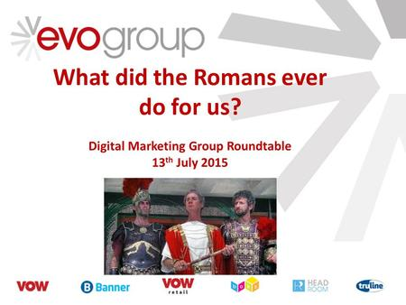 What did the Romans ever do for us? Digital Marketing Group Roundtable 13 th July 2015.
