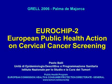 EUROCHIP-2 European Public Health Action on Cervical Cancer Screening GRELL 2006 - Palma de Majorca Public Health Program EUROPEAN COMMISSION: HEALTH &