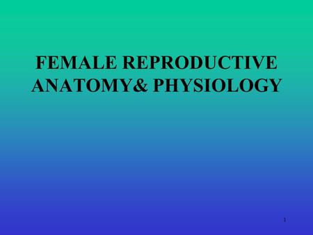 FEMALE REPRODUCTIVE ANATOMY& PHYSIOLOGY