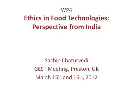 WP4 Ethics in Food Technologies: Perspective from India Sachin Chaturvedi GEST Meeting, Preston, UK March 15 th and 16 th, 2012.