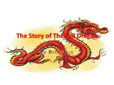 The Story of The Evil Dragon By: Blake Davey. About The Story Once upon a time there was an evil dragon. He blew down every city in Oklahoma. The people.