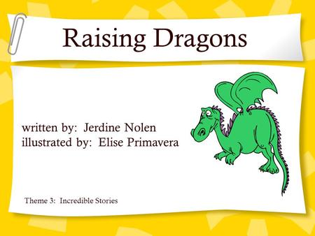 Raising Dragons written by: Jerdine Nolen illustrated by: Elise Primavera Theme 3: Incredible Stories.
