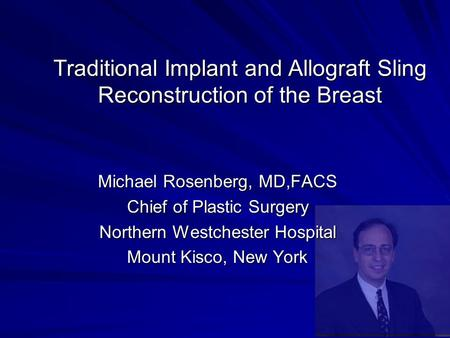 Traditional Implant and Allograft Sling Reconstruction of the Breast Michael Rosenberg, MD,FACS Chief of Plastic Surgery Northern Westchester Hospital.