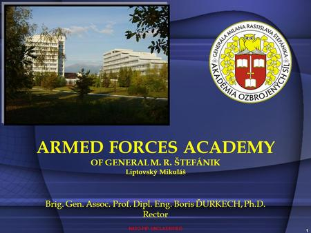 NATO-PfP UNCLASSIFIED 1 ARMED FORCES ACADEMY OF GENERAL M. R. ŠTEFÁNIK Liptovský Mikuláš Brig. Gen. Assoc. Prof. Dipl. Eng. Boris ĎURKECH, Ph.D. Rector.