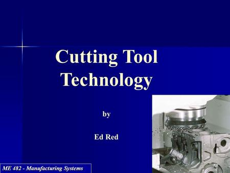ME 482 - Manufacturing Systems Cutting Tool Technology by Ed Red Cutting Tool Technology by Ed Red.