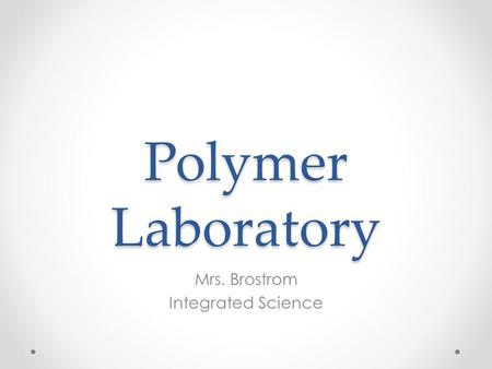 Polymer Laboratory Mrs. Brostrom Integrated Science.
