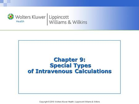 Copyright © 2010 Wolters Kluwer Health | Lippincott Williams & Wilkins Chapter 9: Special Types of Intravenous Calculations.