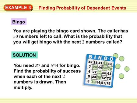 EXAMPLE 3 Finding Probability of Dependent Events Bingo SOLUTION You need B7 and N44 for bingo. Find the probability of success when each of the next 2.