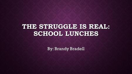 THE STRUGGLE IS REAL: SCHOOL LUNCHES By: Brandy Bradell.